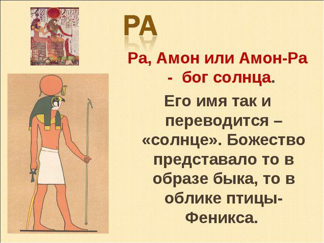 Ра, Амон или Амон-Ра - бог солнца. Его имя так и переводится – «солнце». Боже...
