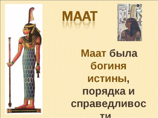 Маат была богиня истины, порядка и справедливости.