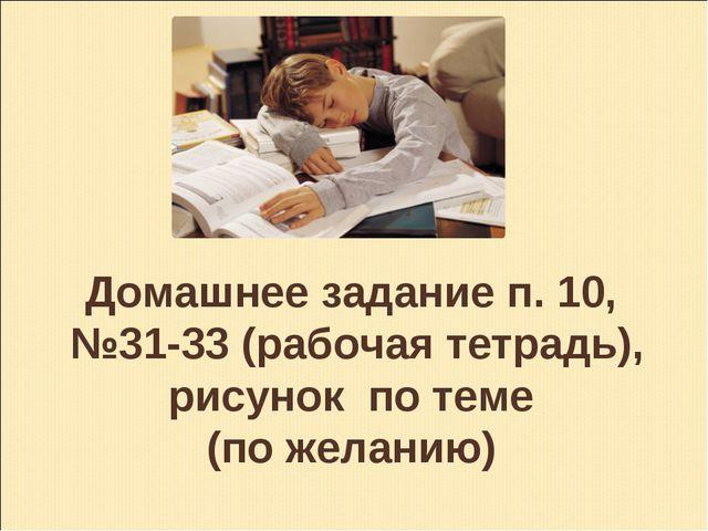 Домашнее задание п. 10, №31-33 (рабочая тетрадь), рисунок по теме (по желанию)
