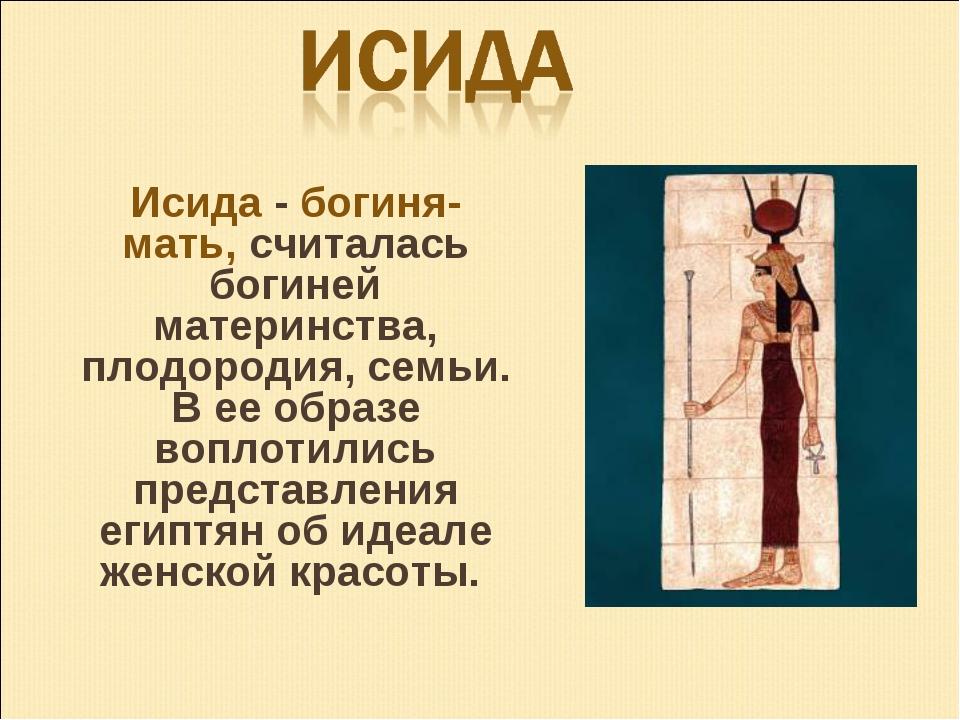 Исида - богиня-мать, считалась богиней материнства, плодородия, семьи. В ее...