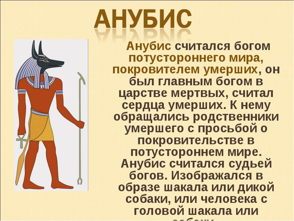 Анубис считался богом потустороннего мира, покровителем умерших, он был глав...