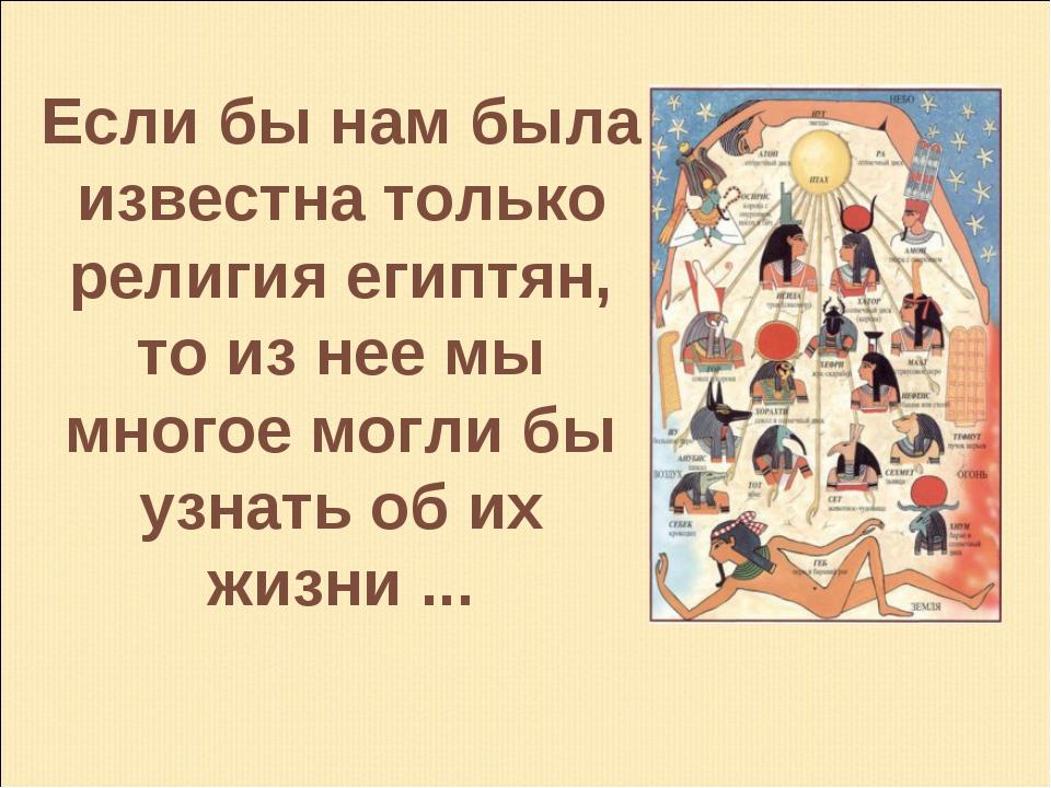 Если бы нам была известна только религия египтян, то из нее мы многое могли б...