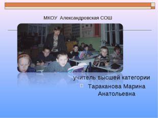 МКОУ Александровская СОШ учитель высшей категории Тараканова Марина Анатолье