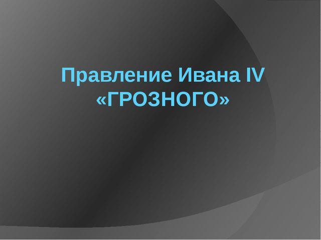 Правление Ивана IV «ГРОЗНОГО»