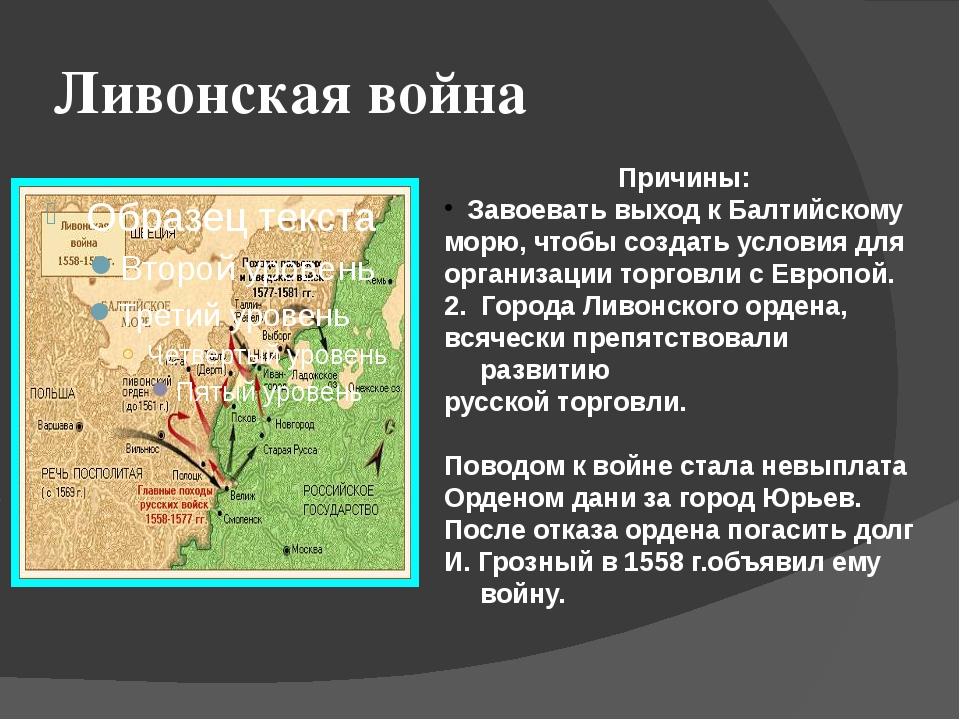 Ливонская война Причины: Завоевать выход к Балтийскому морю, чтобы создать ус...