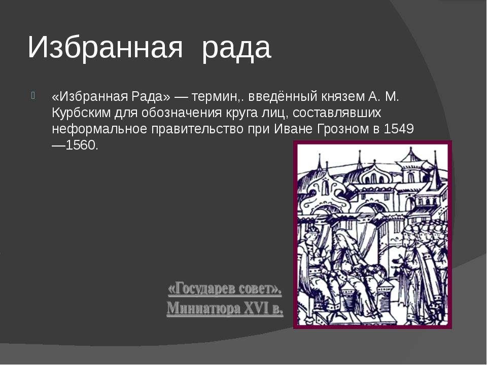 Избранная рада «Избранная Рада» — термин,. введённый князем А. М. Курбским дл...