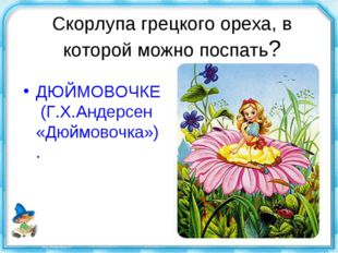 Скорлупа грецкого ореха, в которой можно поспать? ДЮЙМОВОЧКЕ (Г.Х.Андерсен «Д