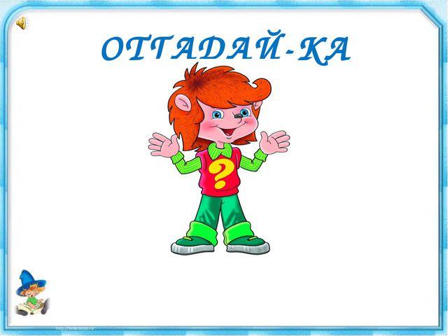 ОТГАДАЙ-КА