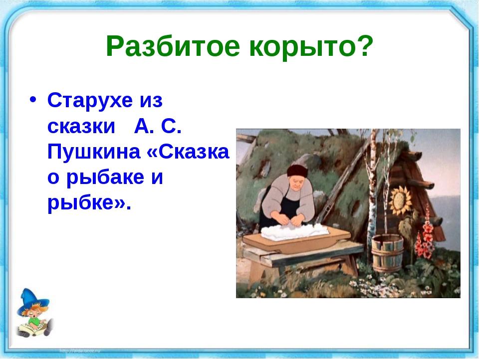Разбитое корыто? Старухе из сказки А. С. Пушкина «Сказка о рыбаке и рыбке».