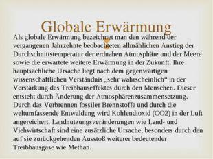 Globale Erwärmung Als globale Erwärmung bezeichnet man den während der vergan