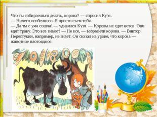 Что ты собираешься делать, корова?— спросил Кузя. —Ничего особенного. Я про