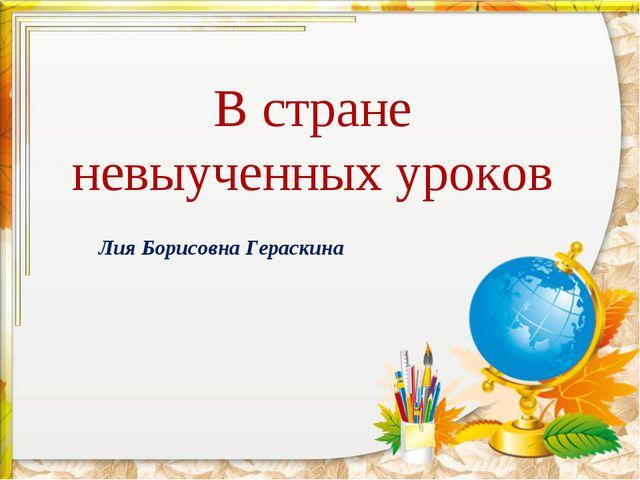 В стране невыученных уроков Лия Борисовна Гераскина