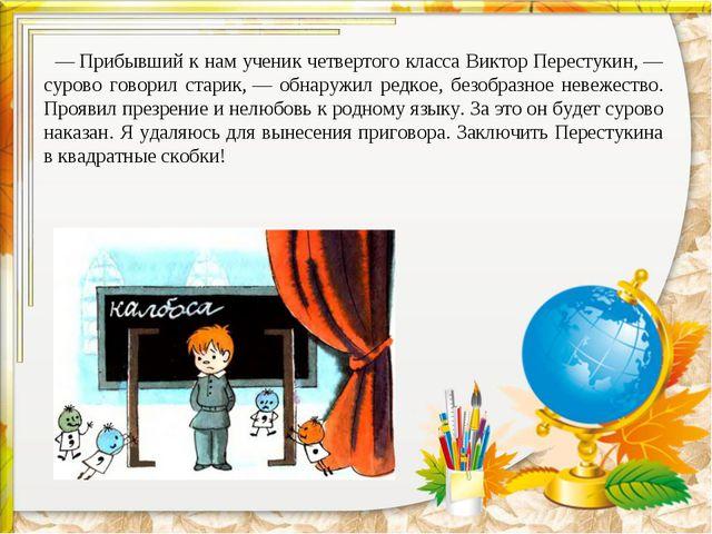 —Прибывший к нам ученик четвертого класса Виктор Перестукин,— сурово говори...