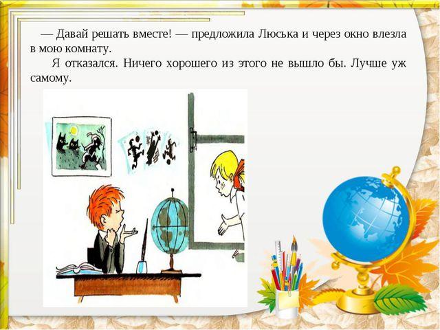 —Давай решать вместе!— предложила Люська и через окно влезла в мою комнату...
