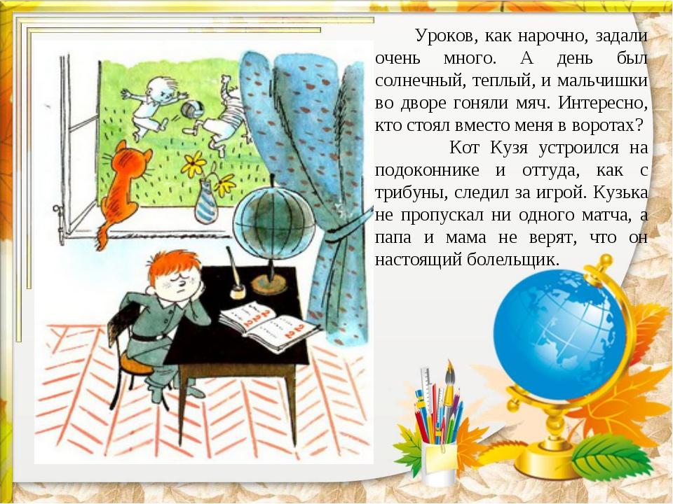 Уроков, как нарочно, задали очень много. А день был солнечный, теплый, и мал...