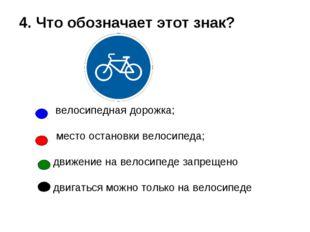 4. Что обозначает этот знак? велосипедная дорожка; место остановки велосипе