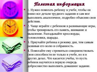 Полезная информация 1. Нужно помогать ребенку в учебе, чтобы он понял все дет