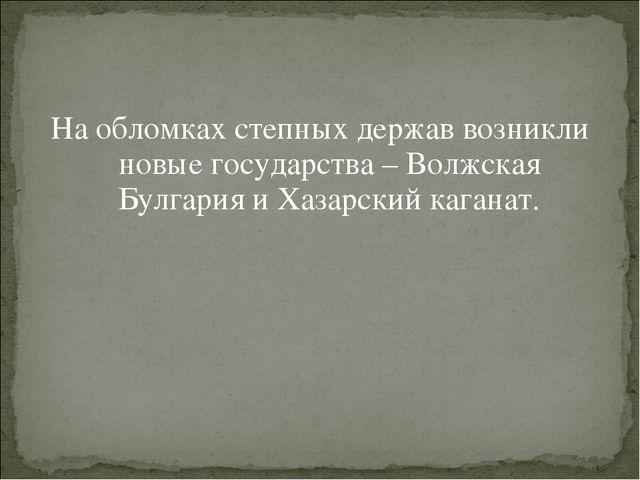 На обломках степных держав возникли новые государства – Волжская Булгария и Х...