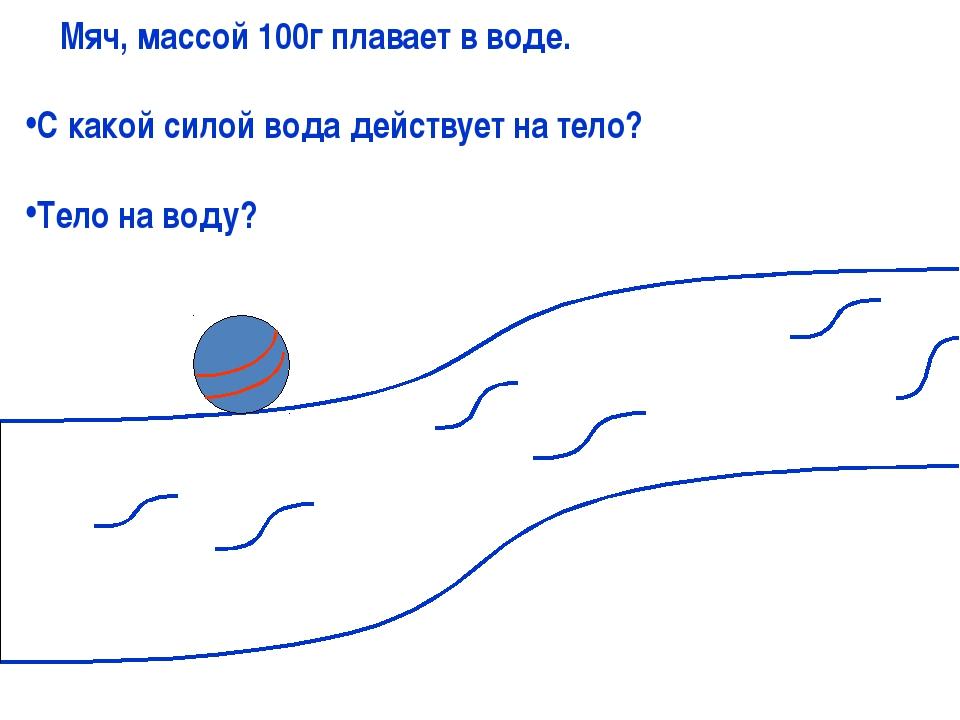 Мяч, массой 100г плавает в воде. С какой силой вода действует на тело? Тело...