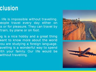 Conclusion Modern life is impossible without travelling. Most people travel e