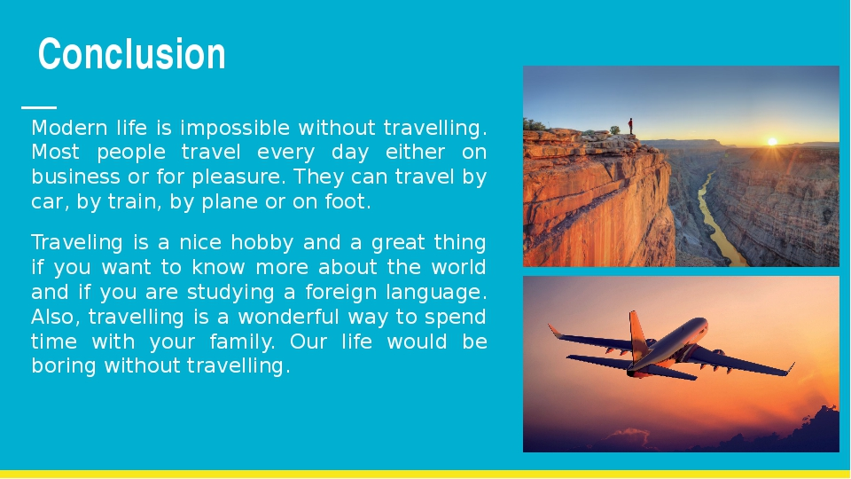 Conclusion Modern life is impossible without travelling. Most people travel e...