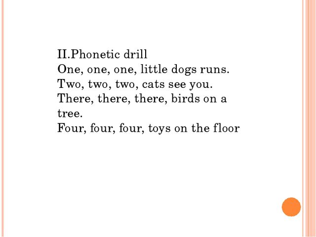 II.Phonetic drill One, one, one, little dogs runs. Two, two, two, cats see yo...