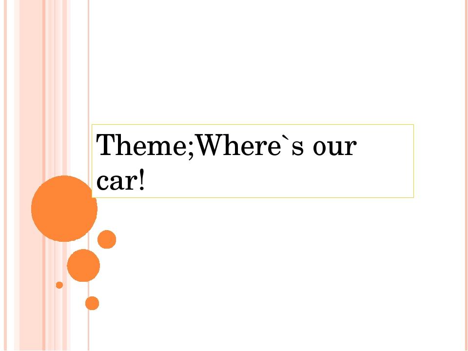 Theme;Where`s our car!