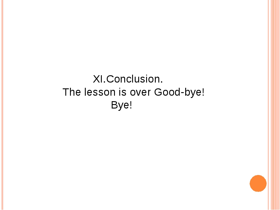 XI.Conclusion. The lesson is over Good-bye! Bye!