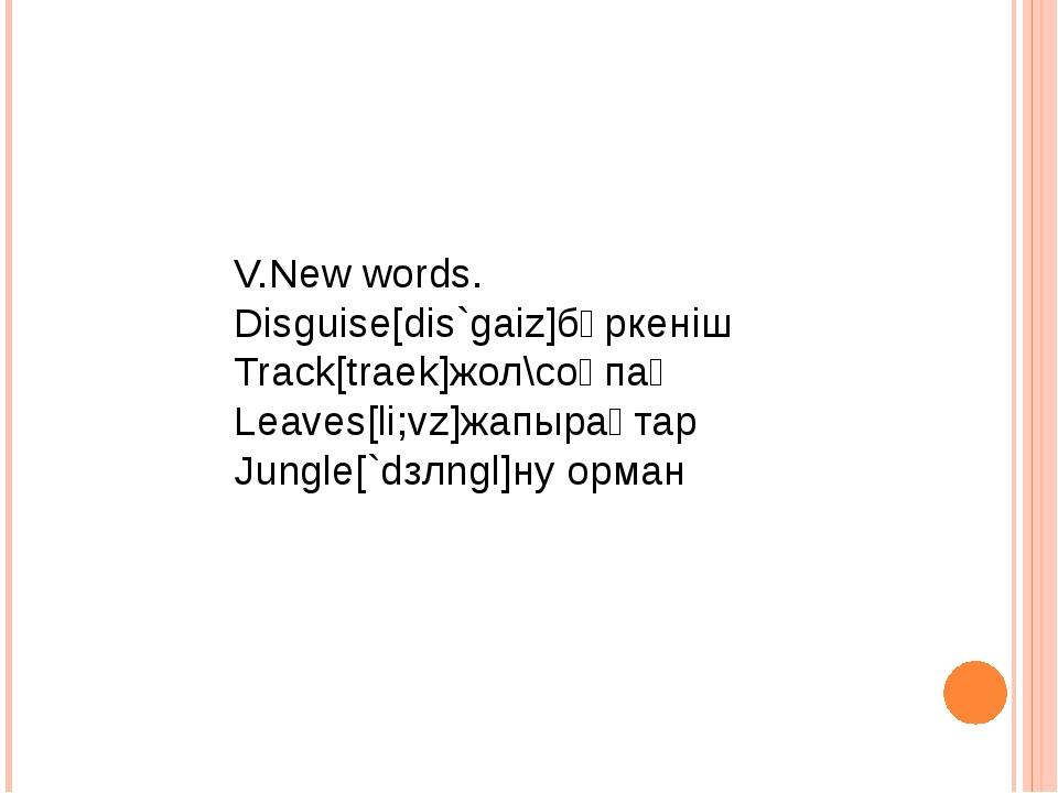 V.New words. Disguise[dis`gaiz]бүркеніш Track[traek]жол\соқпақ Leaves[li;vz]ж...