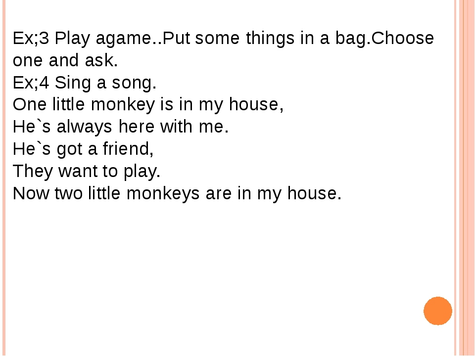 Ex;3 Play agame..Put some things in a bag.Choose one and ask. Ex;4 Sing a son...