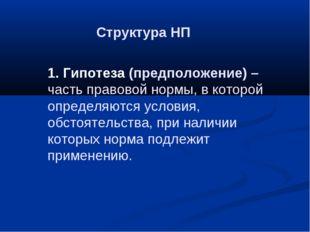 Структура НП 1. Гипотеза (предположение) – часть правовой нормы, в которой оп
