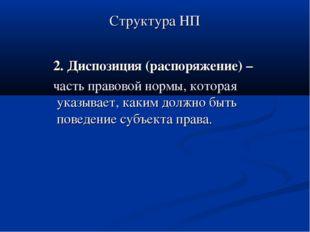 Структура НП 2. Диспозиция (распоряжение) – часть правовой нормы, которая ука