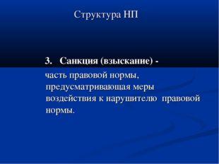Структура НП 3. Санкция (взыскание) - часть правовой нормы, предусматривающая