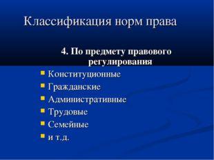 Классификация норм права 4. По предмету правового регулирования Конституционн
