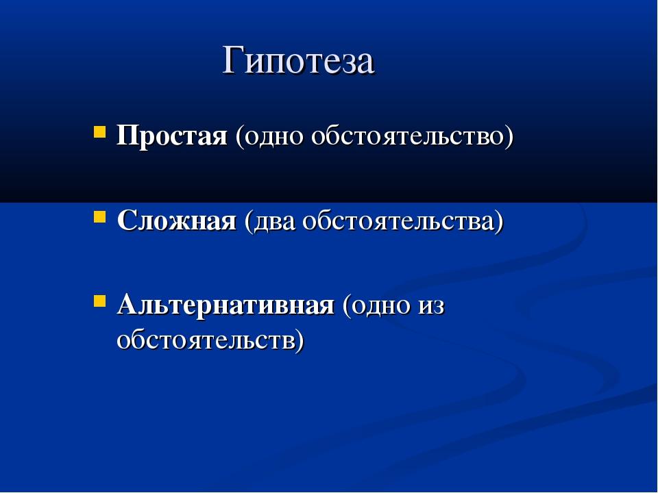 Гипотеза Простая (одно обстоятельство) Сложная (два обстоятельства) Альтернат...