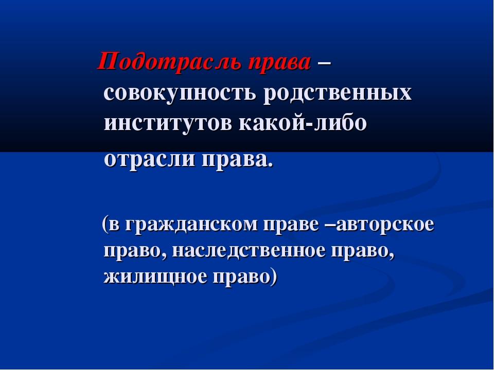 Подотрасль права – совокупность родственных институтов какой-либо отрасли пр...