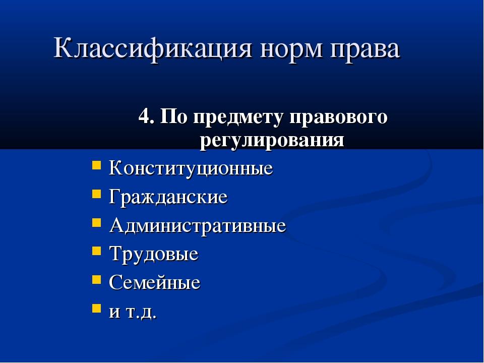 Классификация норм права 4. По предмету правового регулирования Конституционн...
