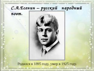 Родился в 1895 году, умер в 1925 году. С.А.Есенин – русский народный поэт.