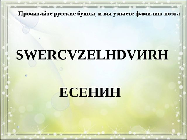 SWERCVZELHDVИRH Прочитайте русские буквы, и вы узнаете фамилию поэта ECEHИH