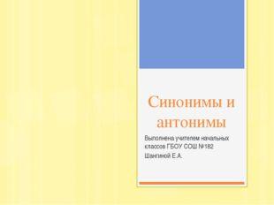 Синонимы и антонимы Выполнена учителем начальных классов ГБОУ СОШ №182 Шангин