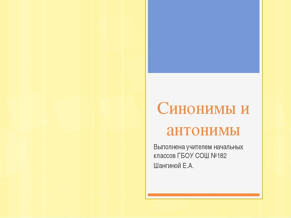 Синонимы и антонимы Выполнена учителем начальных классов ГБОУ СОШ №182 Шангин...
