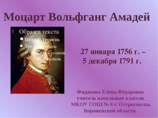 Моцарт Вольфганг Амадей 27 января 1756 г. – 5 декабря 1791 г. Фидакова Елена