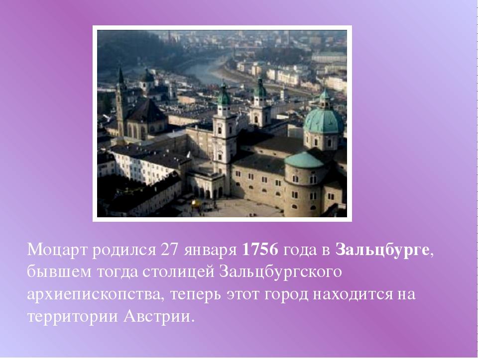 Моцарт родился 27 января 1756 года в Зальцбурге, бывшем тогда столицей Зальц...