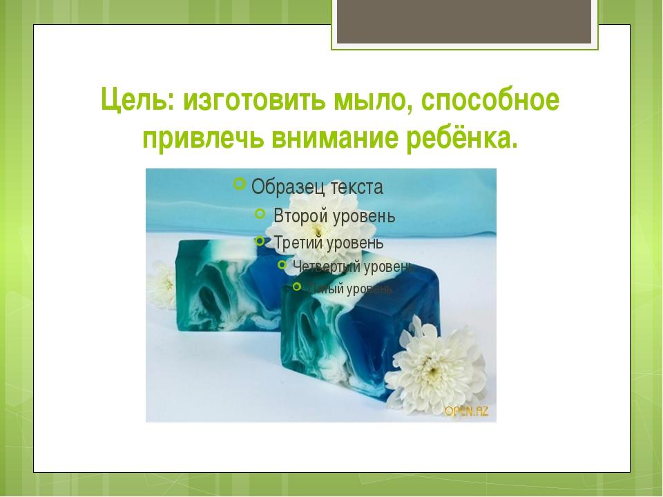 Цель: изготовить мыло, способное привлечь внимание ребёнка.