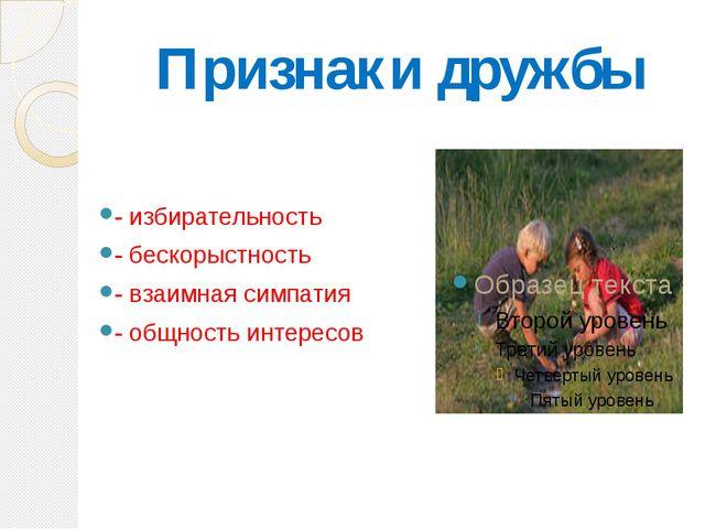 Признаки дружбы - избирательность - бескорыстность - взаимная симпатия - общн...