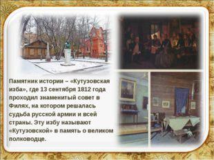 Памятник истории – «Кутузовская изба», где 13 сентября 1812 года проходил зна