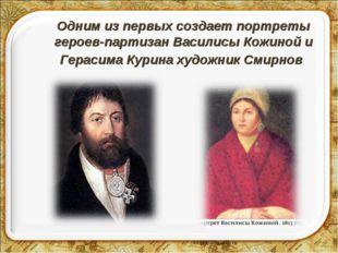 Одним из первых создает портреты героев-партизан Василисы Кожиной и Герасима