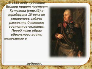 В 1813 году художник Волков пишет портрет Кутузова (стр.42) в традициях 18 ве