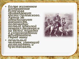 Более жизненное изображение Кутузова принадлежит кисти Орловского. Автор не и