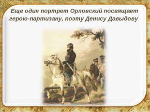 Еще один портрет Орловский посвящает герою-партизану, поэту Денису Давыдову
